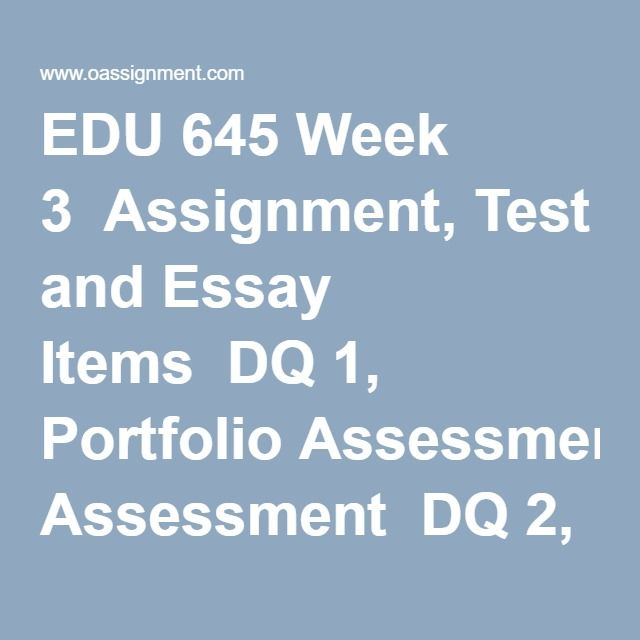 EDU 645 Week 3  Assignment, Test and Essay Items  DQ 1, Portfolio Assessment  DQ 2, Performance Authentic Assessments