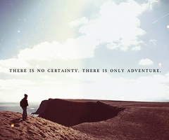 """There is no certainty. There is only adventure."""
