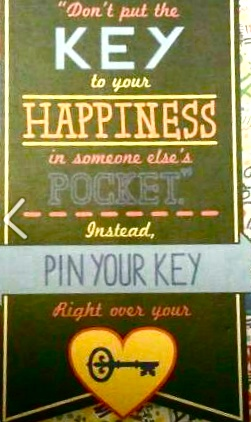 """""""Don't put the key to your happiness in someone ele's pocket, instead pin your key right over your heart."""""""