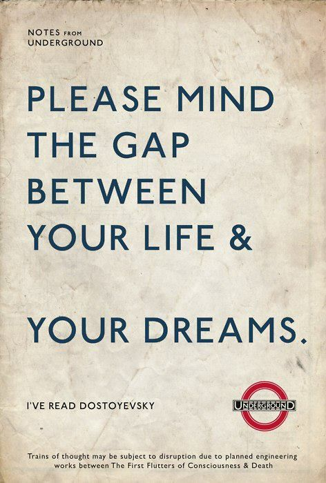 London Underground. Please mind the gap between your life & your dreams.                                                                                                                                                                                 More