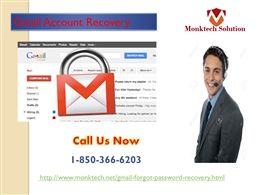 What does Gmail Account Recovery 1-850-366-6203 mean? Gmail Account Recovery means a way to recover Gmail account which has lost due to some reasons and Gmail users can't afford that because for them their account is so precious. So, if you are one of them who are encountering the Gmail issues then you should dial our number 1-850-366-6203 which will connect you to our experts. http://www.monktech.net/gmail-forgot-password-recovery.html