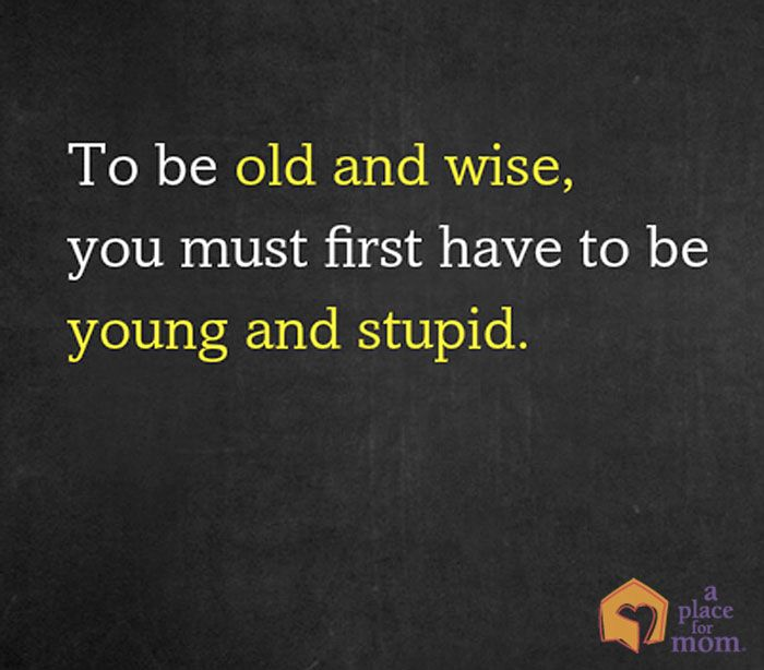 To be old and wise, you must first be young and stupid....Humor and inspirational quotes for caregivers from A Place for Mom.
