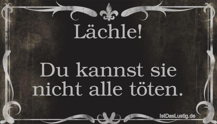 Lächle! Du kannst sie nicht alle töten. ... gefunden auf https://www.istdaslustig.de/spruch/1360 #lustig #sprüche #fun #spass