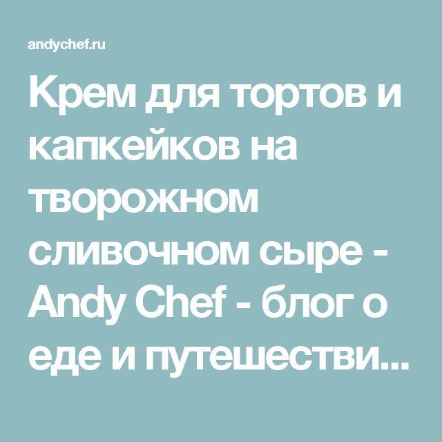 Крем для тортов и капкейков на творожном сливочном сыре - Andy Chef - блог о еде и путешествиях, пошаговые рецепты, интернет-магазин для кондитеров
