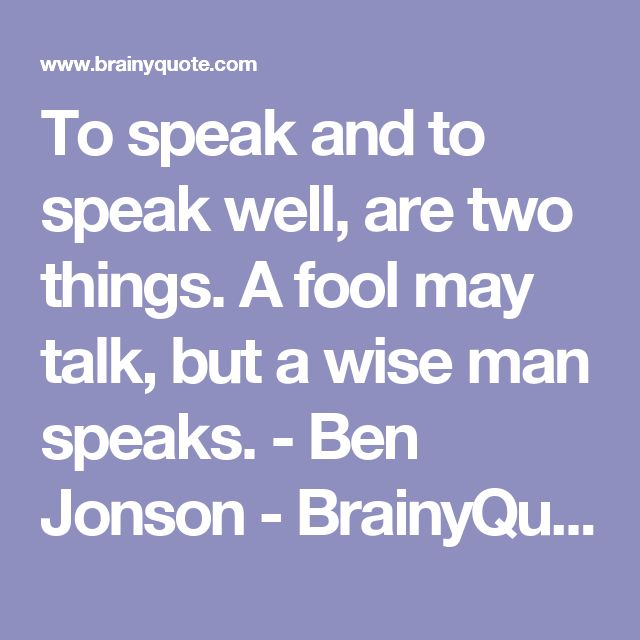 To speak and to speak well, are two things. A fool may talk, but a wise man speaks. - Ben Jonson - BrainyQuote