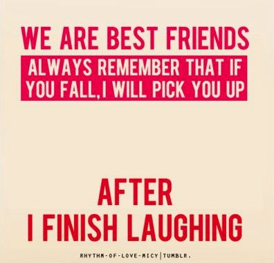 Best Friendship Quote... too funny... because sometimes this is so true... but after you look somberly at each other~wondering if it will be ok to laugh and in that split moment thinking it, you start laughing together!