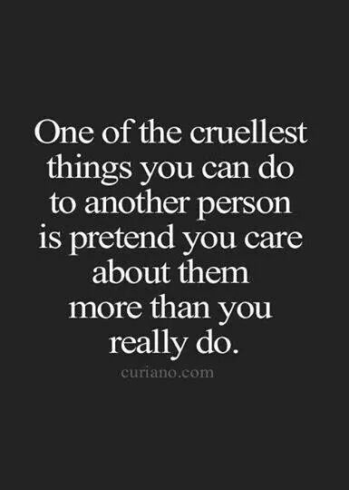 One of the cruelest things you can do to another person is pretend you care about them more than you really do. Yeah...I'm not sure if this is happening to me but sometimes it sure feels like it.