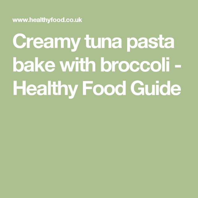 Creamy tuna pasta bake with broccoli - Healthy Food Guide
