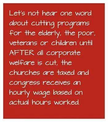 Let's not hear one word about cutting programs for the elderly, the poor, veterans or children until AFTER all corporate welfare is cut, the churches are taxed and congress receives an hourly wage based on actual hours worked.