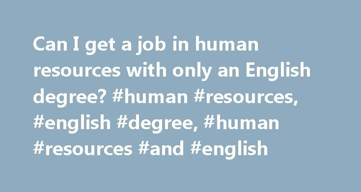 Can I get a job in human resources with only an English degree? #human #resources, #english #degree, #human #resources #and #english http://maryland.nef2.com/can-i-get-a-job-in-human-resources-with-only-an-english-degree-human-resources-english-degree-human-resources-and-english/  # Can I Get a Job in Human Resources With Only an English Degree? Human resources professionals handle a diverse range of tasks and take on many roles in every type of industry. Some of the common responsibilities…
