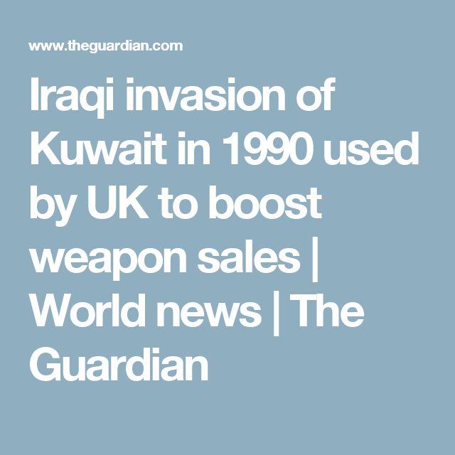 Iraqi invasion of Kuwait in 1990 used by UK to boost weapon sales | World news | The Guardian