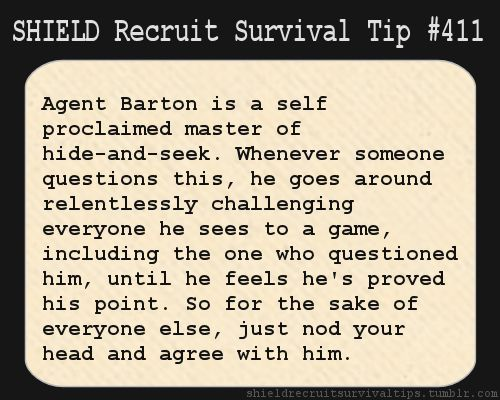 S.H.I.E.L.D. Recruit Survival Tip #411:Agent Barton is a self proclaimed master of hide-and-seek. Whenever someone questions this, he goes around relentlessly challenging everyone he sees to a game, including the one who questioned him, until he feels he's proved his point. So for the sake of everyone else, just nod your head and agree with him.  [Submitted by shieldagentmaller]