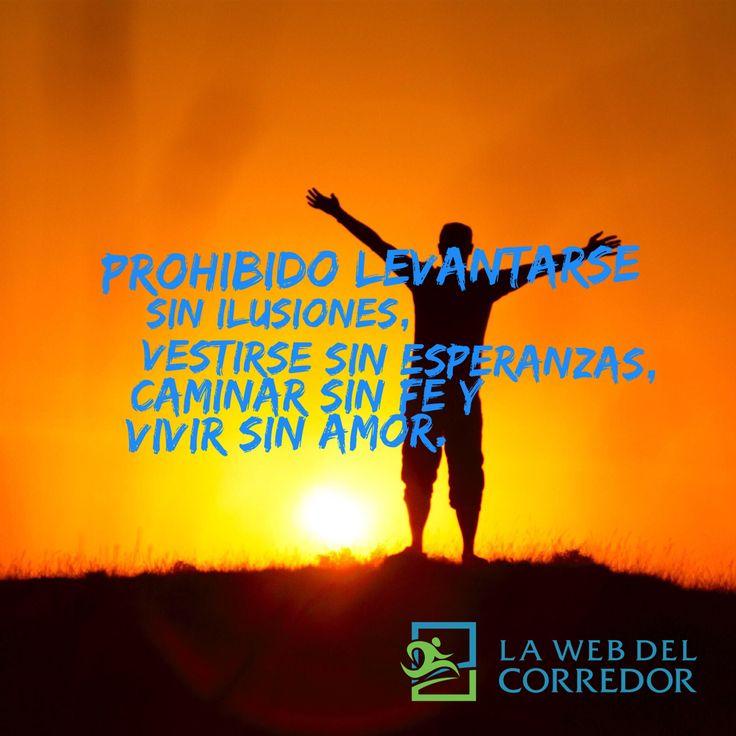 Prohibido levantarse sin ilusiones, vestirse sin esperanzas, caminar sin fe y vivir sin amor. #LaWebDelCorredor #CorrerMeHaEnsenado