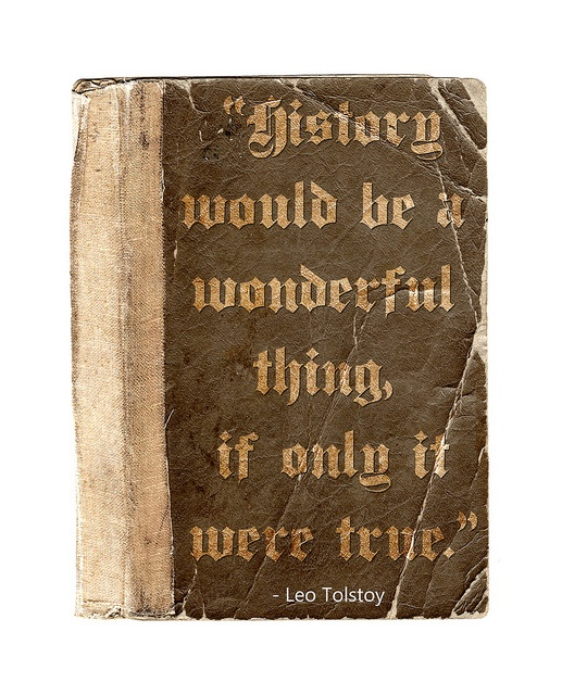 """""""History would be a wonderful thing if only it was true."""" ~Leo Tolstoy"""