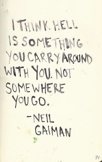 """quote on Hell by Neil Gaiman """"i think hell is something you carry around with you. not somewhere you go"""""""