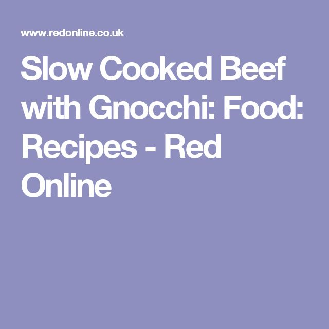Slow Cooked Beef with Gnocchi: Food: Recipes  - Red Online