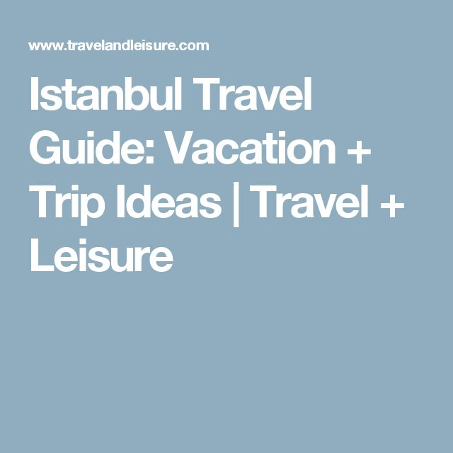 Istanbul Travel Guide: Vacation + Trip Ideas   Travel + Leisure