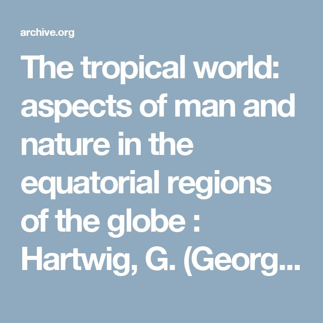 The tropical world: aspects of man and nature in the equatorial regions of the globe : Hartwig, G. (Georg), 1813-1880 : Free Download & Streaming : Internet Archive