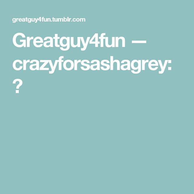 Greatguy4fun — crazyforsashagrey:   😍