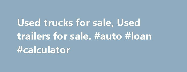 Used trucks for sale, Used trailers for sale. #auto #loan #calculator http://auto.remmont.com/used-trucks-for-sale-used-trailers-for-sale-auto-loan-calculator/  #trucks for sale # Used Trucks for sale in Gauteng, KZN, and Western Cape and the rest of SA Trucks4Sa.co.za is the no.1 online marketplace for heavy light commercial vehicles in South Africa. We provide a user-friendly, online portal for anyone, dealers and private individuals, looking to buy or sell used trucks, truck tractors…