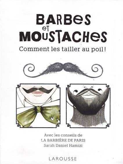 Barbes et moustaches, comment les tailler au poil, Sarah Daniel Hamizi. http://www.labarbieredeparis.com/ et http://www.facebook.com/labarbieredeparis