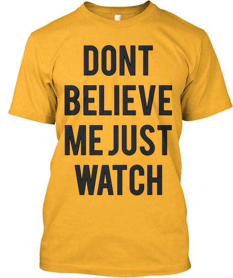 Don t believe me just watch