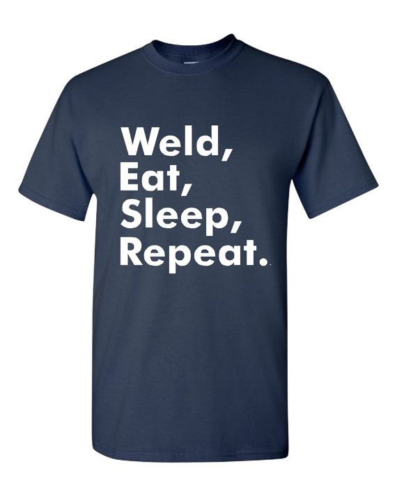 Weld Eat Sleep Repeat Tshirt. Shirts For All Ages. Awesome Welding Shirt. Great Shirt Ladies and Unisex Style Shirt. Makes a Great Gift!!!!!