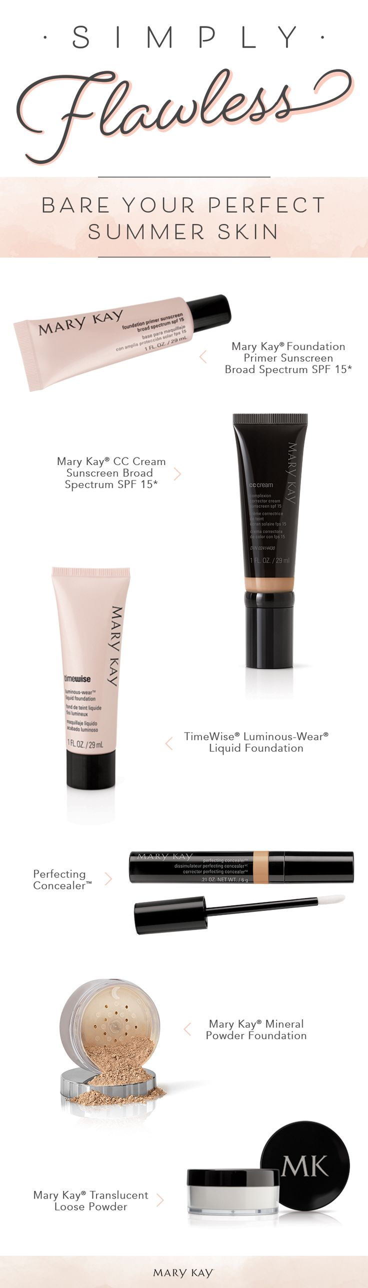 Summer beauty is all about keeping things simple. Achieve a gorgeous foundation application with products like Mary Kay® Foundation Primer Sunscreen Broad Spectrum SPF 15*, Mary Kay® CC Cream Sunscreen Broad Spectrum SPF 15*, TimeWise® Luminous-Wear® Liquid Foundation and more!