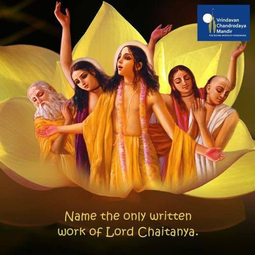 Lord Chaitanya taught the Supreme science of pure devotion to the world. Yet, He only gave 8 verses in writing. What are they called? a. Siksastakam  b. Bhagavad Gita  c. Srimad Bhagavatam