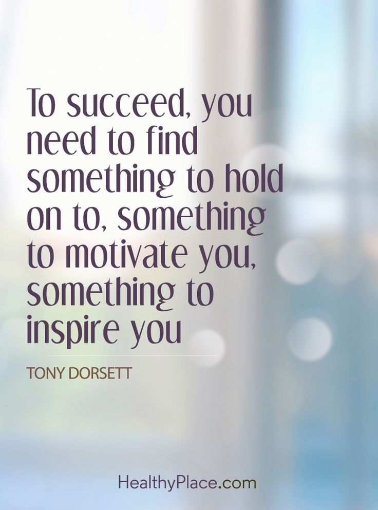 Positive Quote: To succeed, you need to find something to hold on to, something to motivate you, something to inspire you - Tony Dorsett. www.HealthyPlace.com