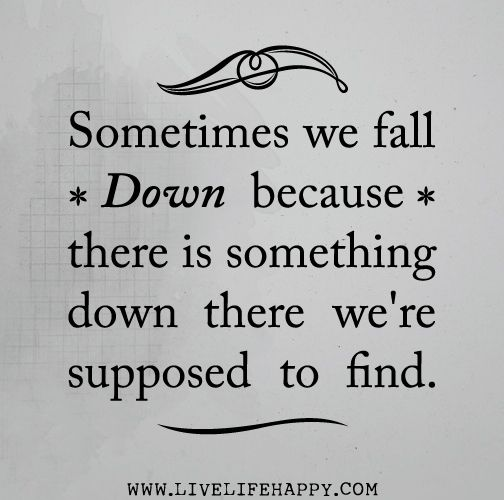 Sometimes we fall down because there is something down there were supposed to find.