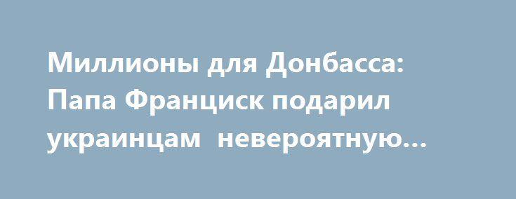 Миллионы для Донбасса: Папа Франциск подарил украинцам невероятную сумму http://www.bbcccnn.com.ua/podiyi/milliony-dlia-donbassa-papa-francisk-podaril-ykraincam-neveroiatnyu-symmy/  {{AutoHashTags}}