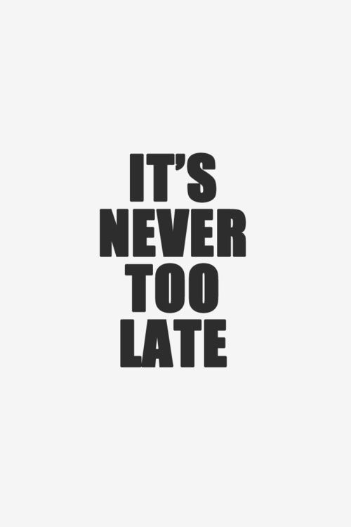 IT'S NEVER TOO LATE. Quote Motivation                                                                                                                                                                                 More