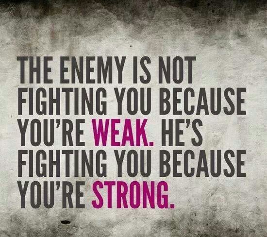 The enemy is not fighting you because you're weak. He's fighting you because you're strong.