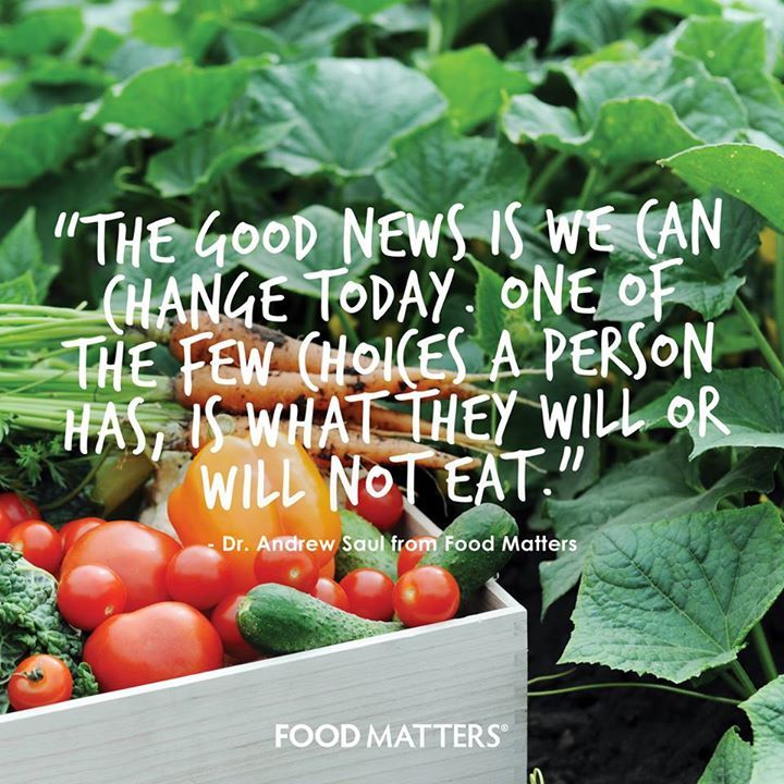 """The good news is we can change today. One of the few choices a person has, is what they will or will not eat."" - Dr. Andrew Saul from Food Matters.  www.hungryforchange.tv"