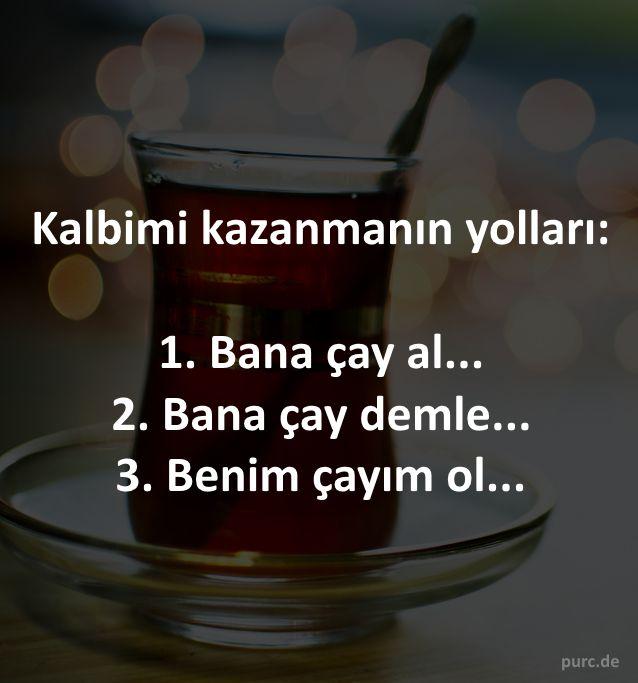 Kalbimi kazanmanın yolları: 1. Bana çay al...   2. Bana çay demle...   3. Benim çayım ol...  