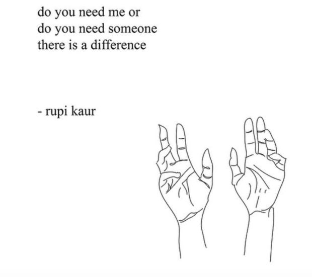 """Do you need me or do you need someone? There is a difference."" — Rupi Kaur"