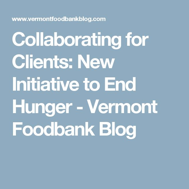 Collaborating for Clients: New Initiative to End Hunger - Vermont Foodbank Blog