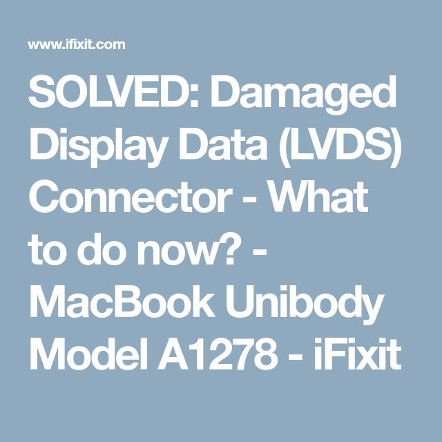 SOLVED: Damaged Display Data (LVDS) Connector - What to do now? - MacBook Unibody Model A1278 - iFixit