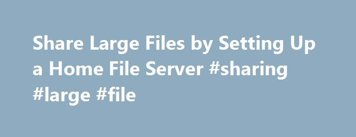 Share Large Files by Setting Up a Home File Server #sharing #large #file http://lexingtone.remmont.com/share-large-files-by-setting-up-a-home-file-server-sharing-large-file/  # Share Large Files by Setting Up a Home File Server Have you ever wanted to share large music, video, or data files with friends quickly, but didn t want to waste so much time uploading them first? There are a lot of online services that let you share files with others easily, but it still requires you to actually…