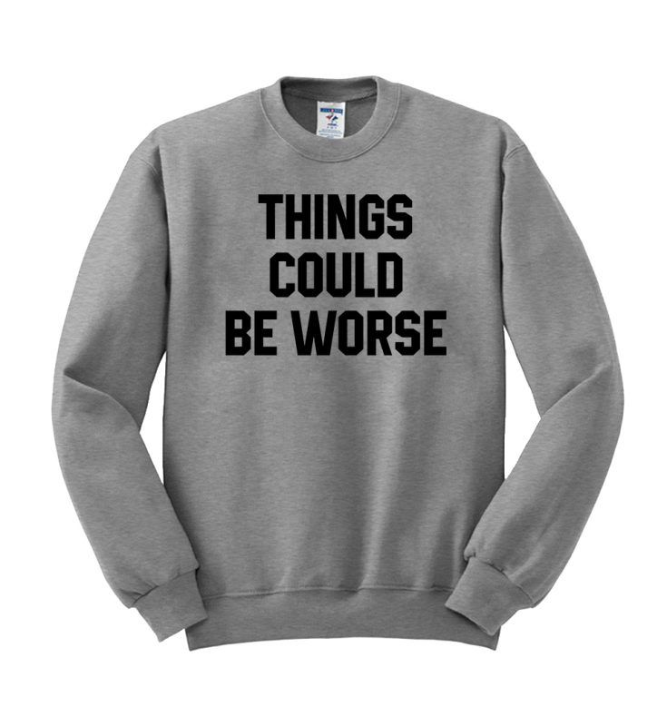things could be worse sweatshirt