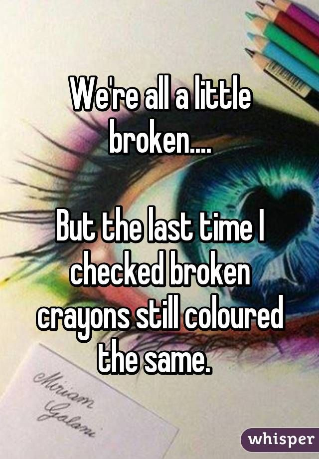 We're all a little broken....But the last time I checked broken crayons still coloured the same.