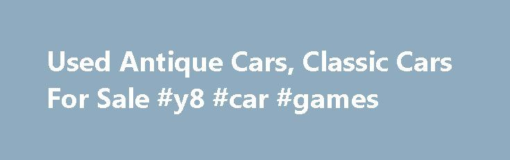 Used Antique Cars, Classic Cars For Sale #y8 #car #games http://car-auto.nef2.com/used-antique-cars-classic-cars-for-sale-y8-car-games/  #antique cars # Antique Cars for Sale – Classic Vintage cars for sale Searching through your local newspapers, surfing the on-line want-ads, and collecting and reading numerous sales papers can be very tedious and depressing, especially when you are searching…Continue Reading
