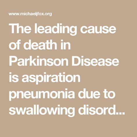 The leading cause of death in Parkinson Disease is aspiration pneumonia due to swallowing disorders. ~ DIFFICULTY SWALLOWING, CALLED DYSPHAGIA, can happen at any stage of PD. MILD TO SEVERE SYMPTOMS MAY INCLUDE: difficulty swallowing certain foods or liquids, COUGHING OR THROAT CLEARING during or after eating/drinking, feeling as if food is getting stuck. As the disease progresses, swallowing can become severely compromised and food/liquid can get into the lungs, causing aspiration…