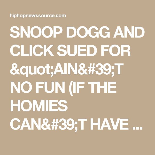 "SNOOP DOGG AND CLICK SUED FOR ""AIN'T NO FUN (IF THE HOMIES CAN'T HAVE NONE)"" - Hip Hop News Source"