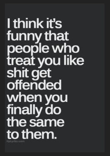 I think it's funny that people who treat you like shit get offended when you finally do the same to them.