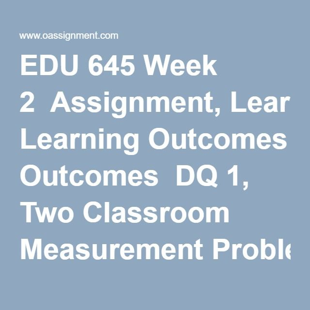 EDU 645 Week 2  Assignment, Learning Outcomes  DQ 1, Two Classroom Measurement Problems  DQ 2, Three Stage Model of Classroom Measurement