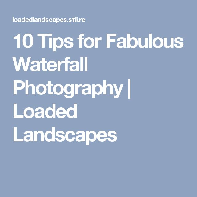 10 Tips for Fabulous Waterfall Photography | Loaded Landscapes