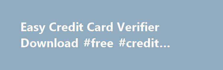 Easy Credit Card Verifier Download #free #credit #checks http://australia.remmont.com/easy-credit-card-verifier-download-free-credit-checks/  #easy credit # specifications A lightweight and accessible application that you can use to verify the validity of a any card number from cards such as Visa and Master Card Credit cards are used daily for online transactions and other purposes. A large number of them require the use of the card number and since they can easily be made up, their…