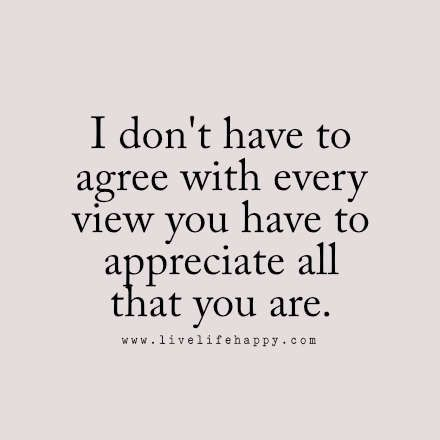 """""""I don't have to agree with every view you have to appreciate all that you are."""" LiveLifeHappy.com"""